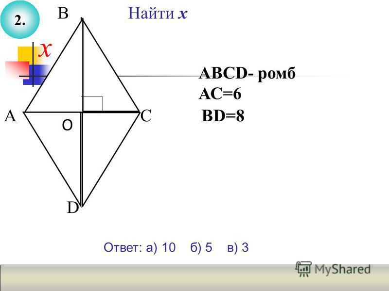 Найти х ВD=8С О В АВСD- ромб АС=6 х А D Ответ: а) 10 б) 5 в) 3 2.