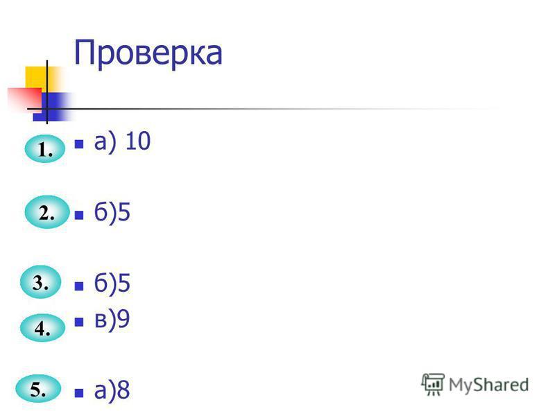 Проверка а) 10 б)5 в)9 а)8 1. 2. 3. 4. 5.