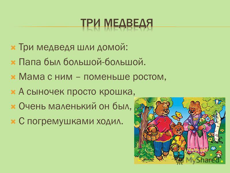 Три медведя шли домой: Папа был большой-большой. Мама с ним – поменьше ростом, А сыночек просто крошка, Очень маленький он был, С погремушками ходил.