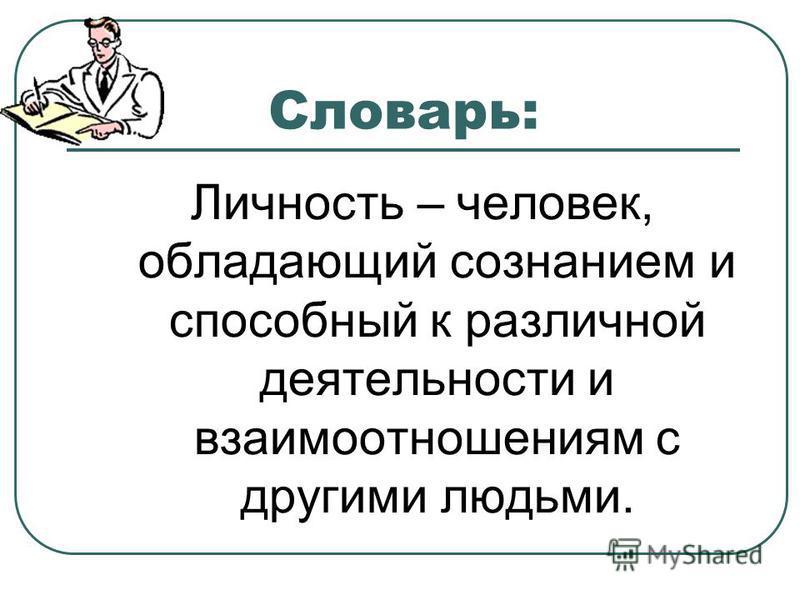 Словарь: Личность – человек, обладающий сознанием и способный к различной деятельности и взаимоотношениям с другими людьми.