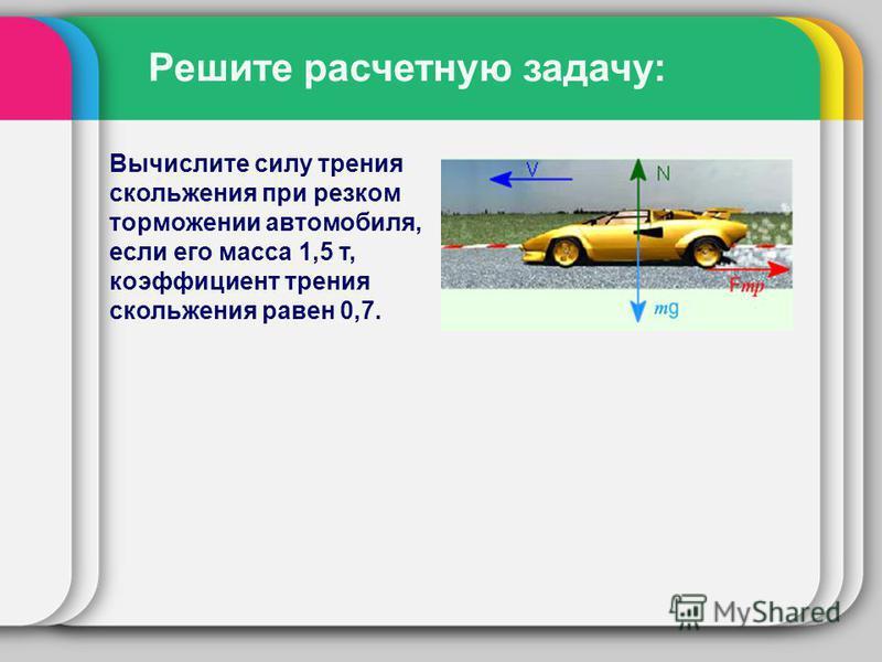 Решите расчетную задачу: Вычислите силу трения скольжения при резком торможении автомобиля, если его масса 1,5 т, коэффициент трения скольжения равен 0,7.