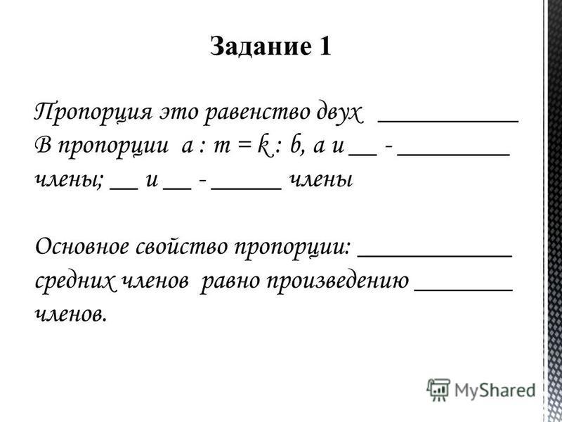 Пропорция это равенство двух __________ В пропорции a : m = k : b, a и __ - ________ члены; __ и __ - _____ члены Основное свойство пропорции: ___________ средних членов равно произведению _______ членов. Задание 1