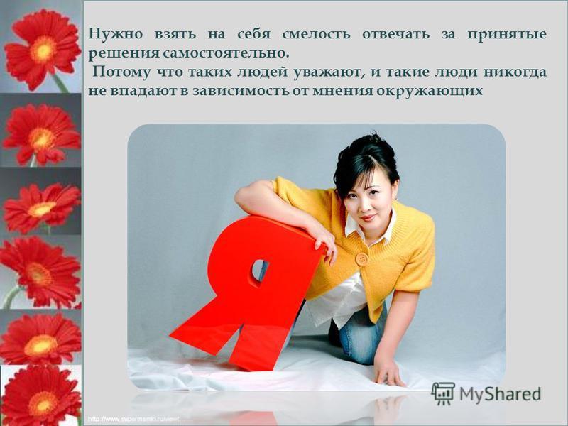 Нужно взять на себя смелость отвечати за принятые решения самостоятельно. Потому что таких людей уважают, и такие люди никогда не впадают в зависимость от мнения окружающих http://www.supermamki.ru/viewt….…