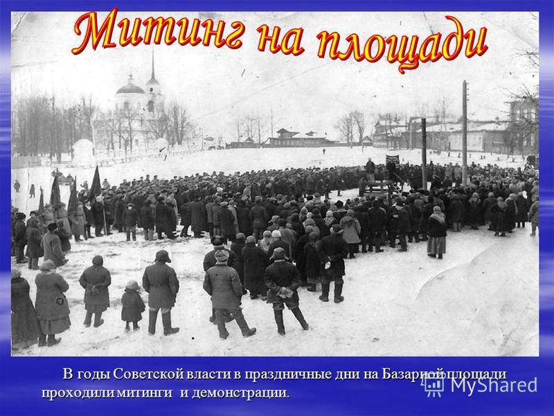 В годы Советской власти в праздничные дни на Базарной площади проходили митинги и демонстрации. В годы Советской власти в праздничные дни на Базарной площади проходили митинги и демонстрации.