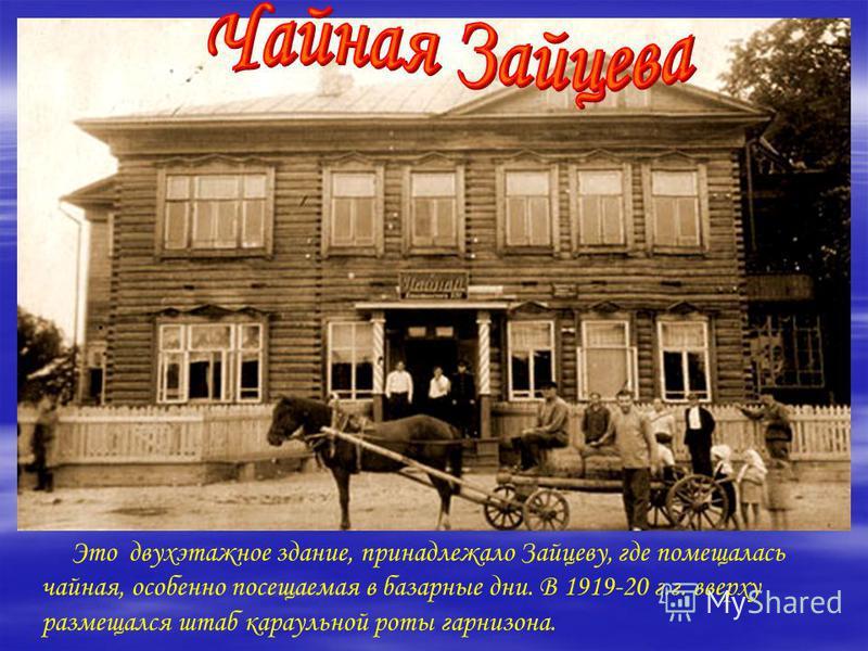 Это двухэтажное здание, принадлежало Зайцеву, где помещалась чайная, особенно посещаемая в базарные дни. В 1919-20 г.г. вверху размещался штаб караульной роты гарнизона.