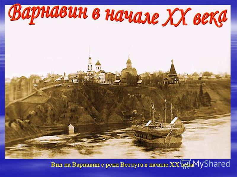 Вид на Варнавин с реки Ветлуга в начале XX века. Вид на Варнавин с реки Ветлуга в начале XX века.