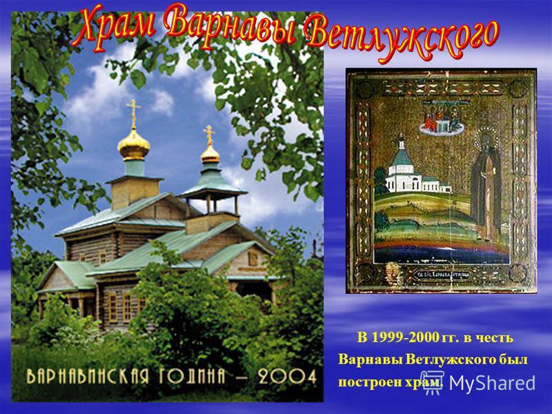 В 1999-2000 гг. в честь Варнавы Ветлужского был построен храм.