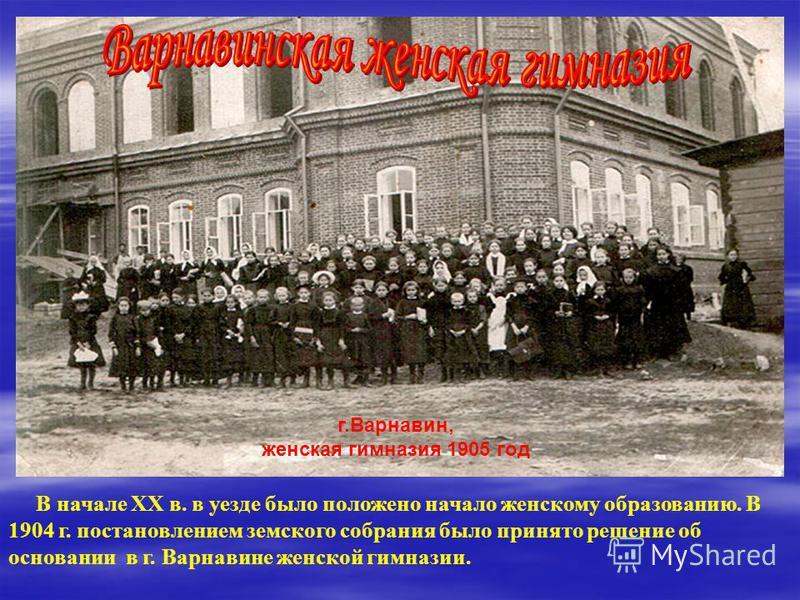 В начале XX в. в уезде было положено начало женскому образованию. В 1904 г. постановлением земского собрания было принято решение об основании в г. Варнавине женской гимназии. г.Варнавин, женская гимназия 1905 год