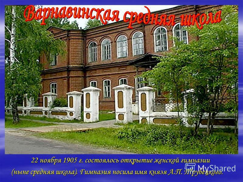 22 ноября 1905 г. состоялось открытие женской гимназии 22 ноября 1905 г. состоялось открытие женской гимназии (ныне средняя школа). Гимназия носила имя князя А.П. Трубецкого.