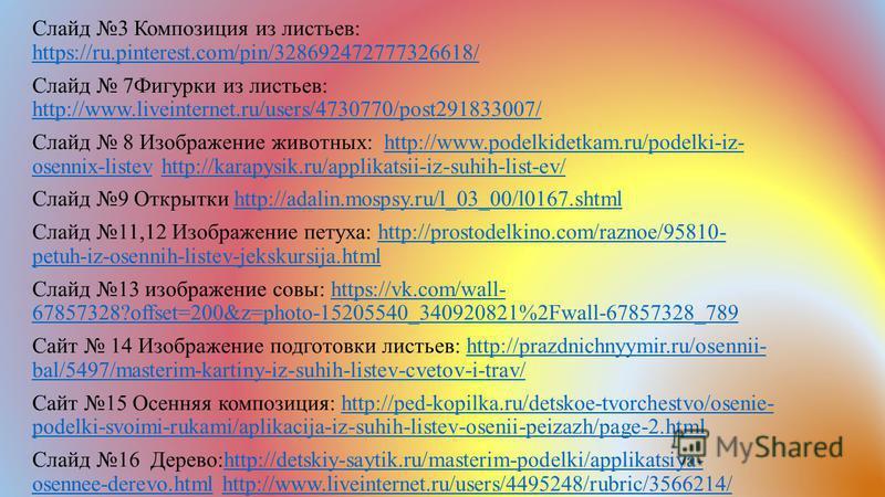 Слайд 3 Композиция из листьев: https://ru.pinterest.com/pin/328692472777326618/ https://ru.pinterest.com/pin/328692472777326618/ Слайд 7Фигурки из листьев: http://www.liveinternet.ru/users/4730770/post291833007/ http://www.liveinternet.ru/users/47307