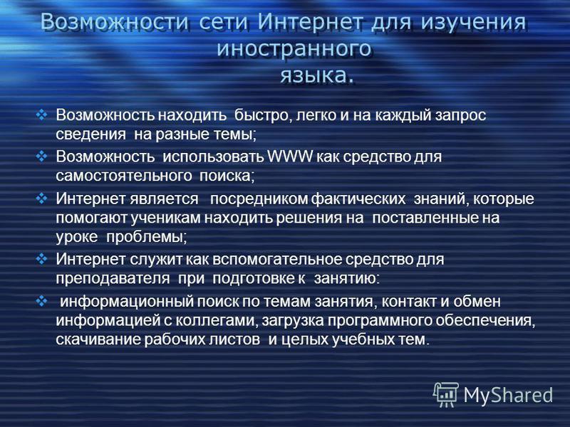 Возможности сети Интернет для изучения иностранного языка. Возможность находить быстро, легко и на каждый запрос сведения на разные темы; Возможность использовать WWW как средство для самостоятельного поиска; Интернет является посредником фактических