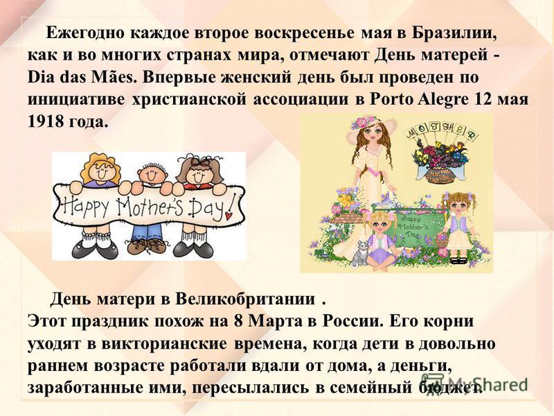 Ежегодно каждое второе воскресенье мая в Бразилии, как и во многих странах мира, отмечают День матерей - Dia das Mães. Впервые женский день был проведен по инициативе христианской ассоциации в Porto Alegre 12 мая 1918 года. День матери в Великобритан