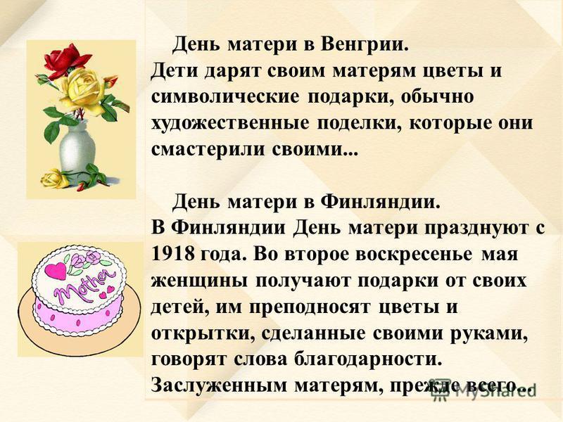 День матери в Венгрии. Дети дарят своим матерям цветы и символические подарки, обычно художественные поделки, которые они смастерили своими... День матери в Финляндии. В Финляндии День матери празднуют с 1918 года. Во второе воскресенье мая женщины п