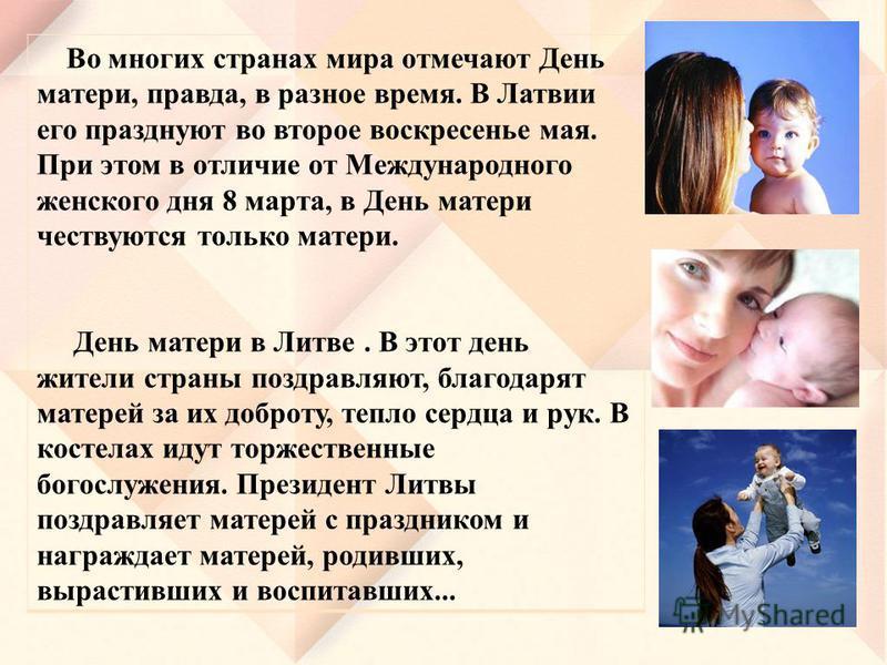 Во многих странах мира отмечают День матери, правда, в разное время. В Латвии его празднуют во второе воскресенье мая. При этом в отличие от Международного женского дня 8 марта, в День матери чествуются только матери. День матери в Литве. В этот день