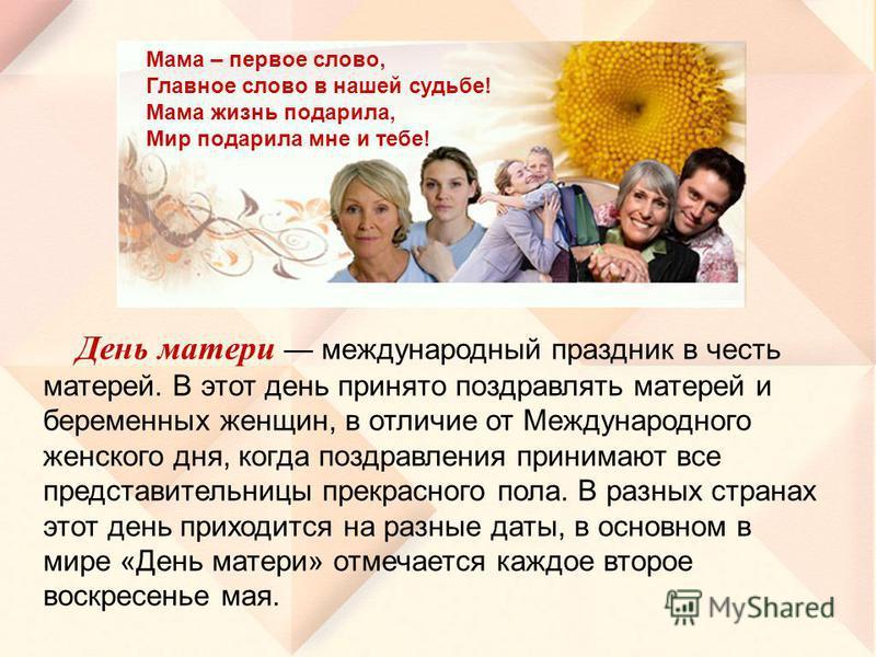 День матери международный праздник в честь матерей. В этот день принято поздравлять матерей и беременных женщин, в отличие от Международного женского дня, когда поздравления принимают все представительницы прекрасного пола. В разных странах этот день