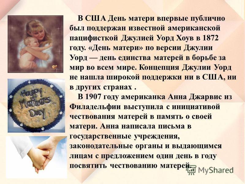 В США День матери впервые публично был поддержан известной американской пацифисткой Джулией Уорд Хоув в 1872 году. «День матери» по версии Джулии Уорд день единства матерей в борьбе за мир во всем мире. Концепция Джулии Уорд не нашла широкой поддержк