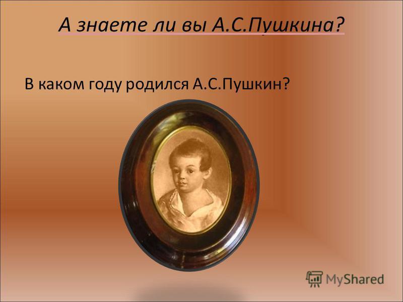 А знаете ли вы А.С.Пушкина? В каком году родился А.С.Пушкин?