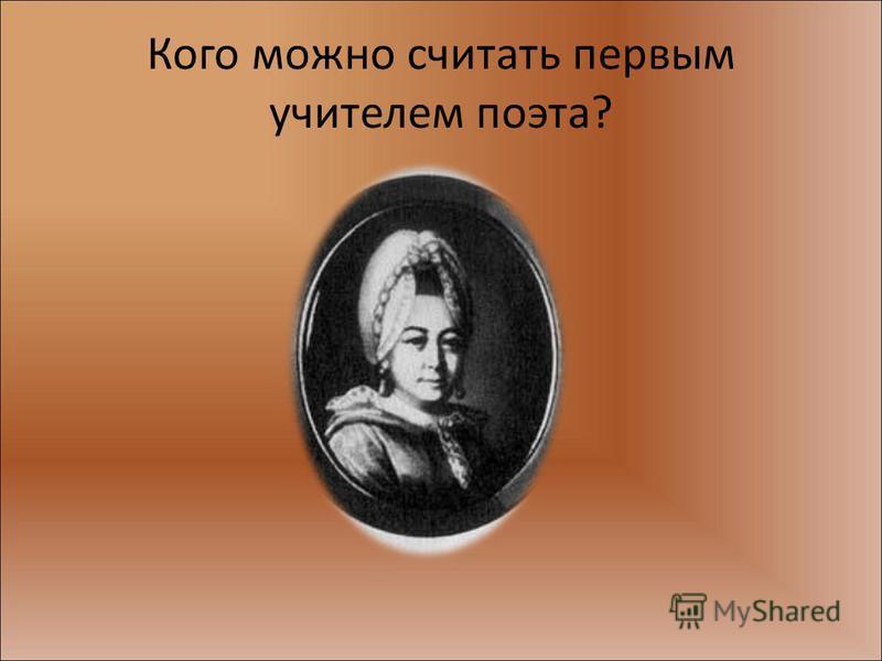 Кого можно считать первым учителем поэта?