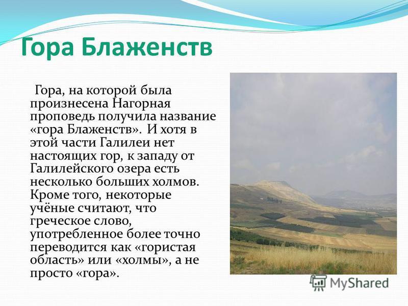 Гора Блаженств Гора, на которой была произнесена Нагорная проповедь получила название «гора Блаженств». И хотя в этой части Галилеи нет настоящих гор, к западу от Галилейского озера есть несколько больших холмов. Кроме того, некоторые учёные считают,