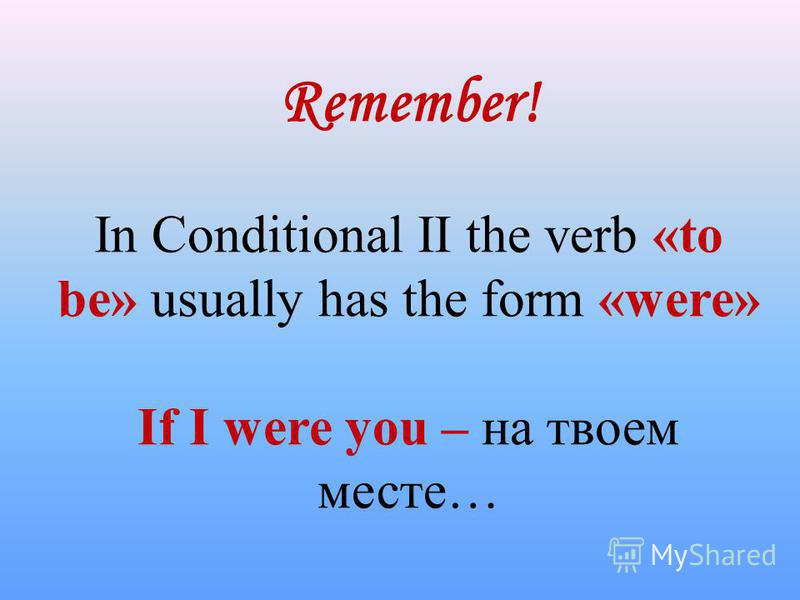 Remember! In Conditional II the verb «to be» usually has the form «were» If I were you – на твоем месте…