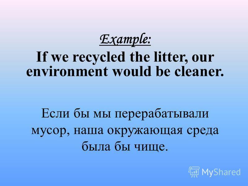 Если бы мы перерабатывали мусор, наша окружающая среда была бы чище. Example: If we recycled the litter, our environment would be cleaner.