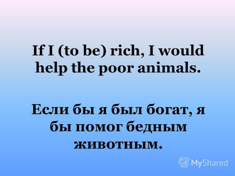 Если бы я был богат, я бы помог бедным животным. If I (to be) rich, I would help the poor animals.