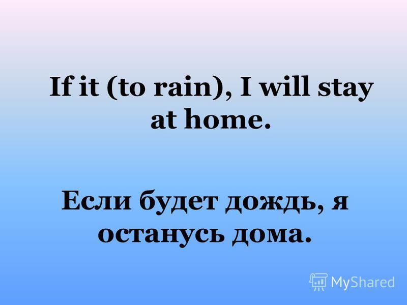 Если будет дождь, я останусь дома. If it (to rain), I will stay at home.
