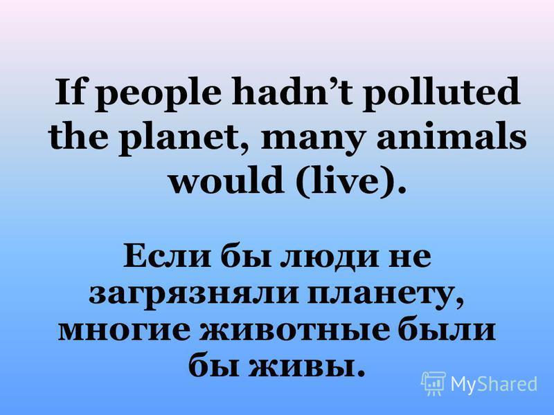 If people hadnt polluted the planet, many animals would (live). Если бы люди не загрязняли планету, многие животные были бы живы.