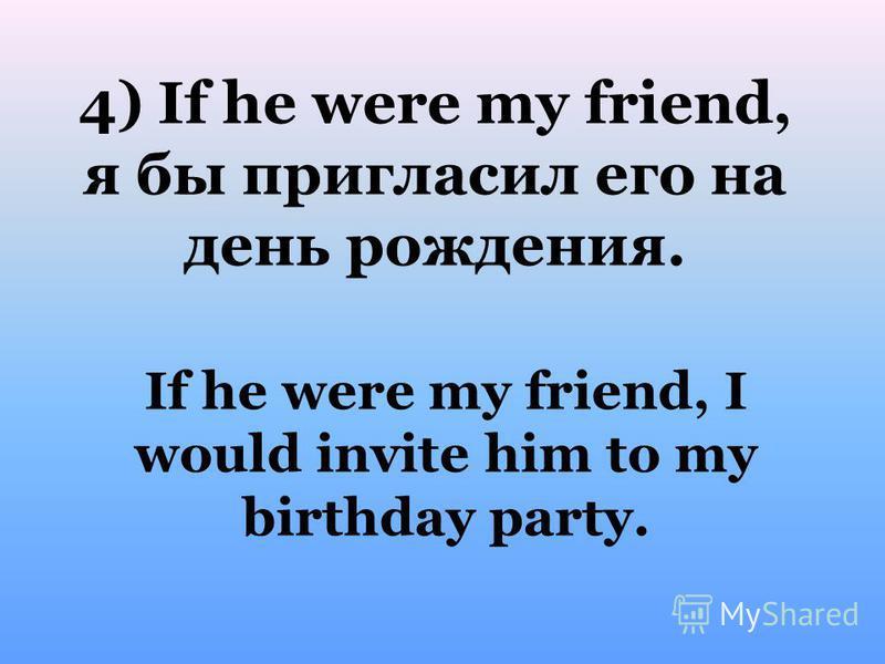 If he were my friend, I would invite him to my birthday party. 4) If he were my friend, я бы пригласил его на день рождения.
