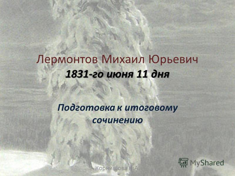 1831-го июня 11 дня Лермонтов Михаил Юрьевич 1831-го июня 11 дня Подготовка к итоговому сочинению Корнишова Н.А.