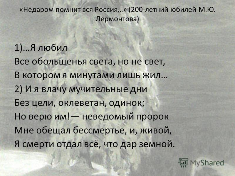 «Недаром помнит вся Россия…» (200-летний юбилей М.Ю. Лермонтова) 1)…Я любил Все обольщенья света, но не свет, В котором я минутами лишь жил… 2) И я влачу мучительные дни Без цели, оклеветан, одинок; Но верю им! неведомый пророк Мне обещал бессмертье,