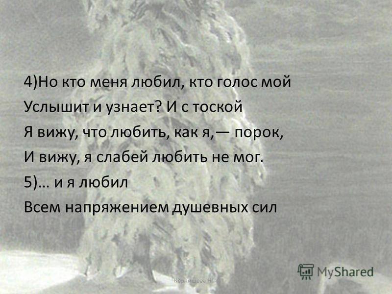 4)Но кто меня любил, кто голос мой Услышит и узнает? И с тоской Я вижу, что любить, как я, порок, И вижу, я слабей любить не мог. 5)… и я любил Всем напряжением душевных сил Корнишова Н.А.