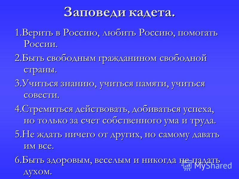 Заповеди кадета. 1. Верить в Россию, любить Россию, помогать России. 2. Быть свободным гражданином свободной страны. 3. Учиться знанию, учиться памяти, учиться совести. 4. Стремиться действовать, добиваться успеха, но только за счет собственного ума