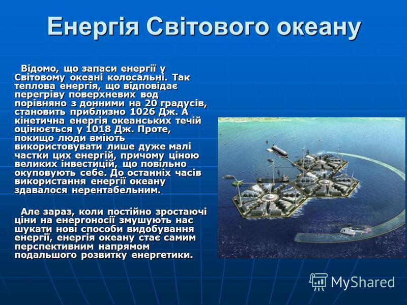 Енергія Світового океану Відомо, що запаси енергії у Світовому океані колосальні. Так теплова енергія, що відповідає перегріву поверхневих вод порівняно з донними на 20 градусів, становить приблизно 1026 Дж. А кінетична енергія океанських течій оціню