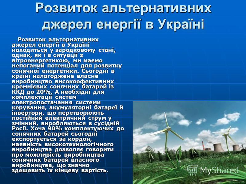 Розвиток альтернативних джерел енергії в Україні Розвиток альтернативних джерел енергії в Україні находиться у зародковому стані, однак, як і в ситуації з вітроенергетикою, ми маємо непоганий потенціал для розвитку сонячної енергетики. Сьогодні в кра