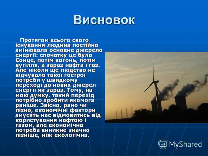 Висновок Протягом всього свого існування людина постійно змінювала основне джерело енергії: спочатку це було Сонце, потім вогонь, потім вугілля, а зараз нафта і газ. Але ніколи ще людство не відчувало такої гострої потреби у швидкому переході до нови