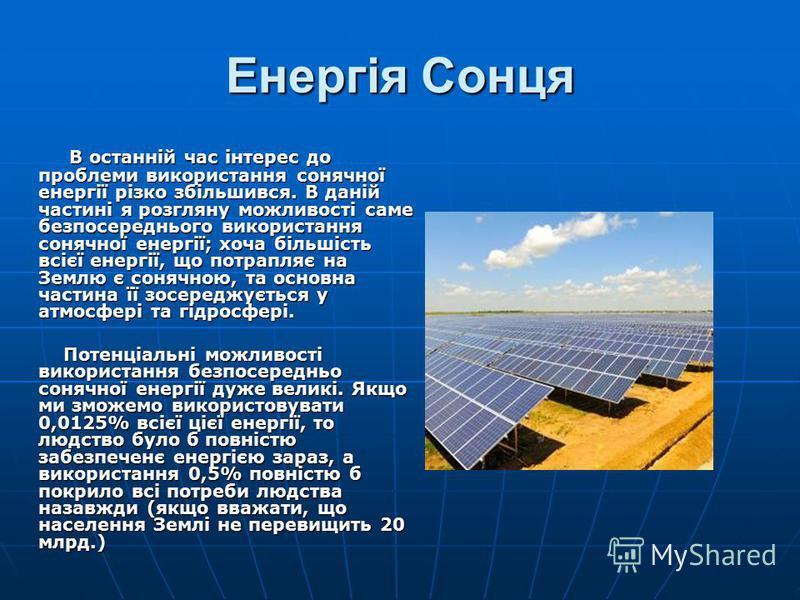Енергія Сонця В останній час інтерес до проблеми використання сонячної енергії різко збільшився. В даній частині я розгляну можливості саме безпосереднього використання сонячної енергії; хоча більшість всієї енергії, що потрапляє на Землю є сонячною,