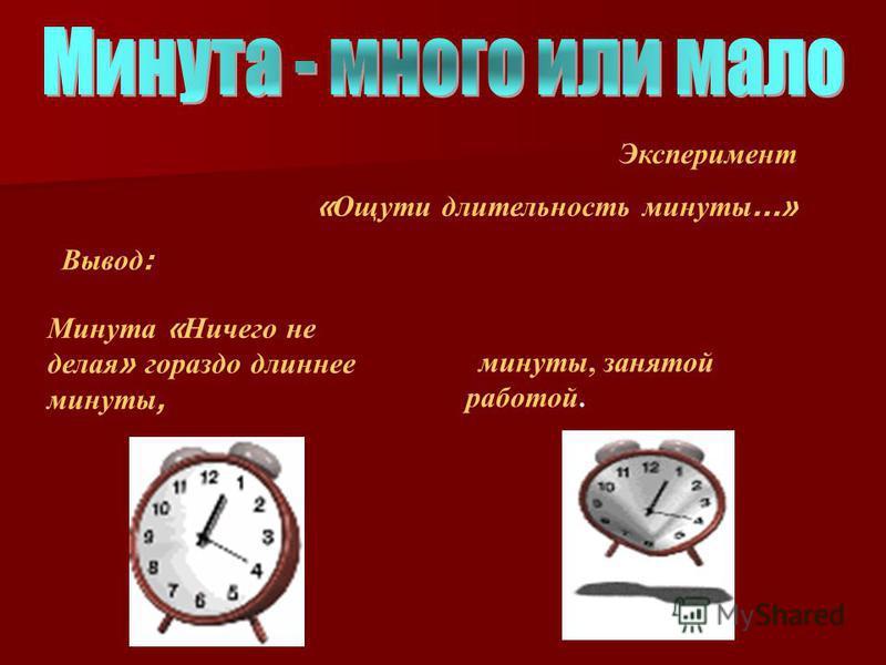 Эксперимент « Ощути длительность минуты …» Вывод : Минута « Ничего не делая » гораздо длиннее минуты, минуты, занятой работой.