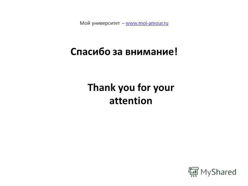 Спасибо за внимание! Мой университет – www.moi-amour.ruwww.moi-amour.ru Thank you for your attention