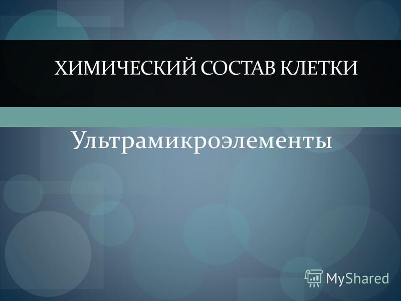 Ультрамикроэлементы ХИМИЧЕСКИЙ СОСТАВ КЛЕТКИ
