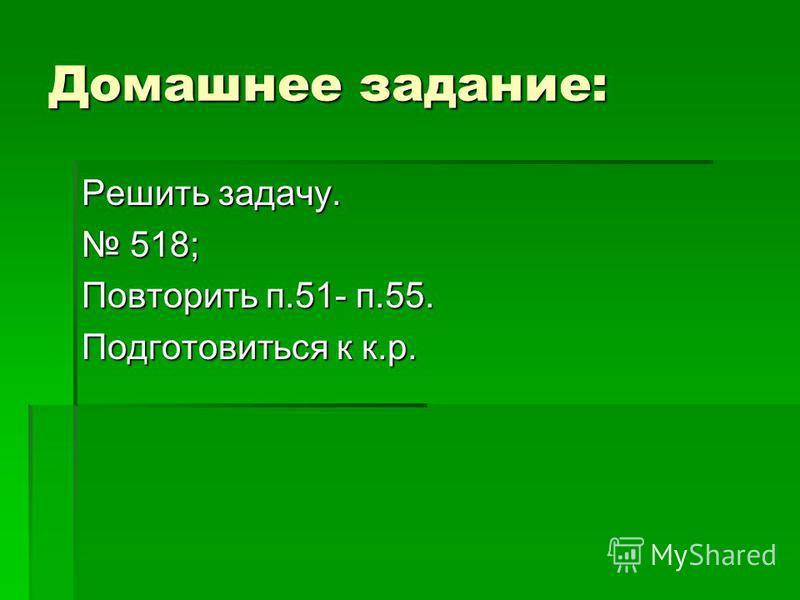 Домашнее задание: Решить задачу. 518; 518; Повторить п.51- п.55. Подготовиться к к.р.
