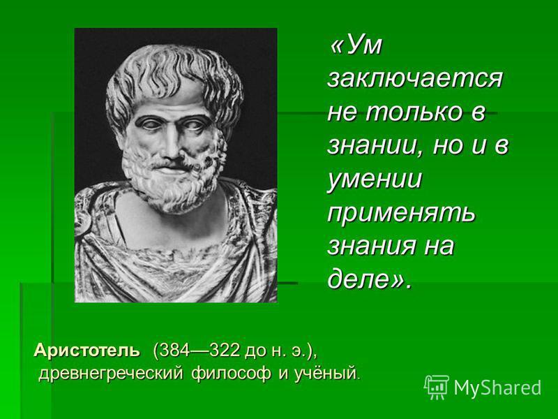 «Ум заключается не только в знании, но и в умении применять знания на деле». «Ум заключается не только в знании, но и в умении применять знания на деле». Аристотель (384322 до н. э.), древнегреческий философ и учёный. древнегреческий философ и учёный