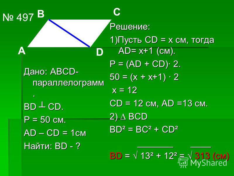 Дано: АВСD- параллелограмм. ВD СD. Р = 50 см. АD – СD = 1 см Найти: ВD - ? Решение: 1)Пусть СD = х см, тогда АD= х+1 (см). Р = (АD + СD)· 2. 50 = (х + х+1) · 2 х = 12 СD = 12 см, АD =13 см. 2) ВСD ВD² = ВС² + СD² _______ ____ ВD = 13² + 12² = 313 (см
