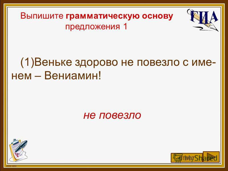 Выпишите грамматическую основу предложения 1 (1)Веньке здорово не повезло с именем – Вениамин! не повезло ответ
