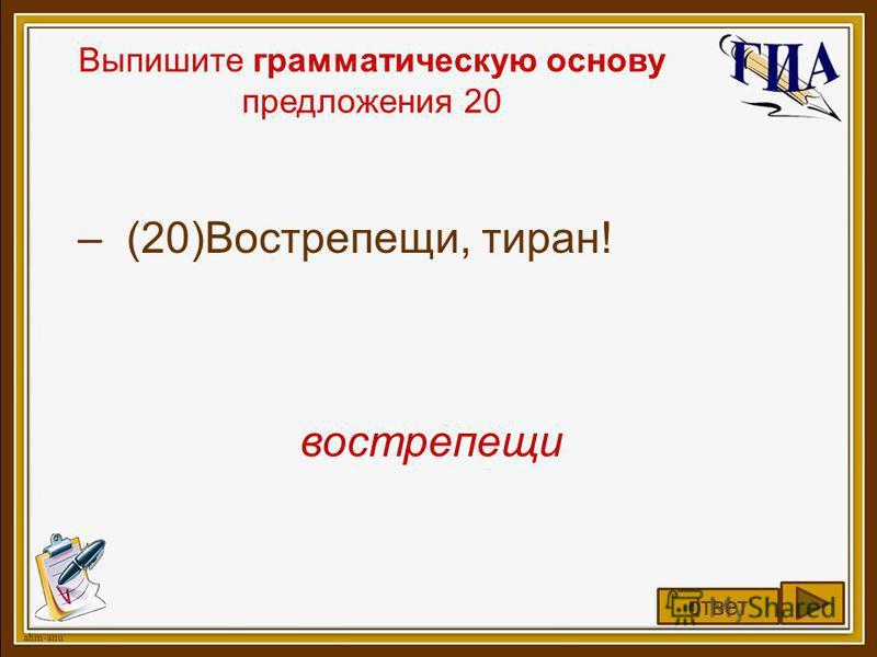 Выпишите грамматическую основу предложения 20 – (20)Вострепещи, тиран! вострепещи ответ