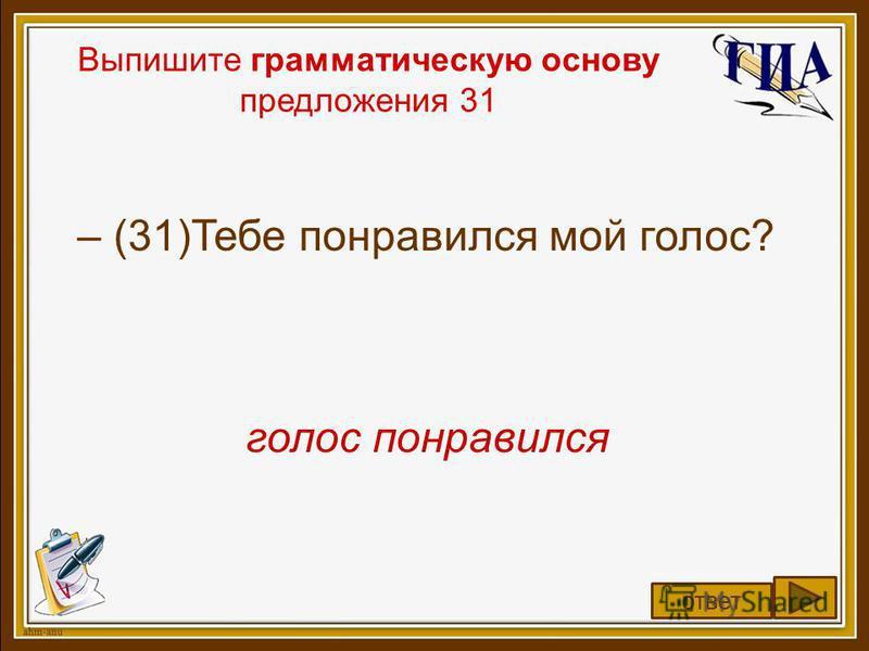 Выпишите грамматическую основу предложения 31 – (31)Тебе понравился мой голос? голос понравился ответ