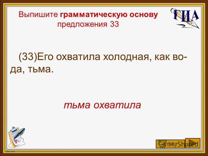 Выпишите грамматическую основу предложения 33 (33)Его охватила холодная, как во- да, тьма. тьма охватила ответ