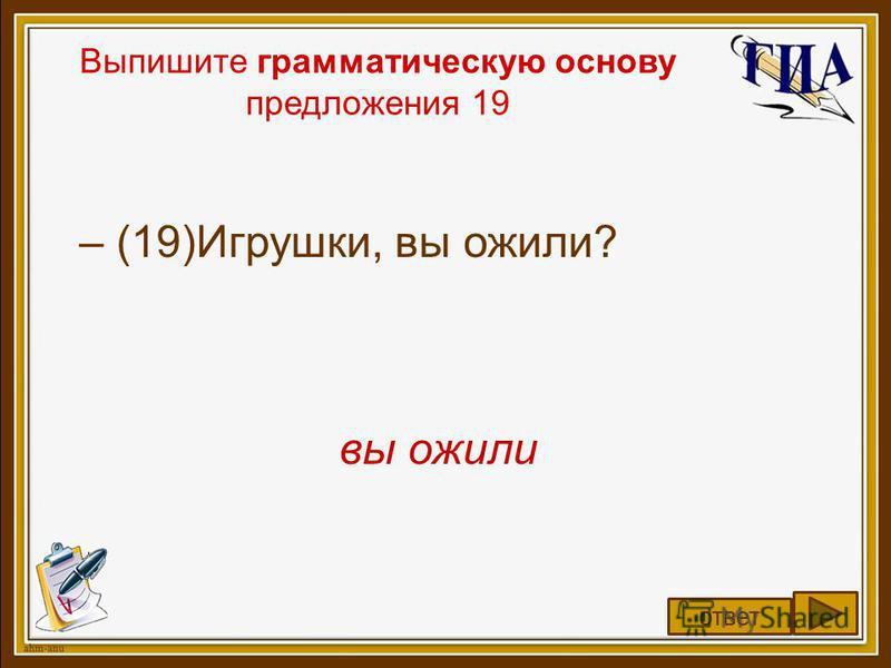 Выпишите грамматическую основу предложения 19 – (19)Игрушки, вы ожили? вы ожили ответ