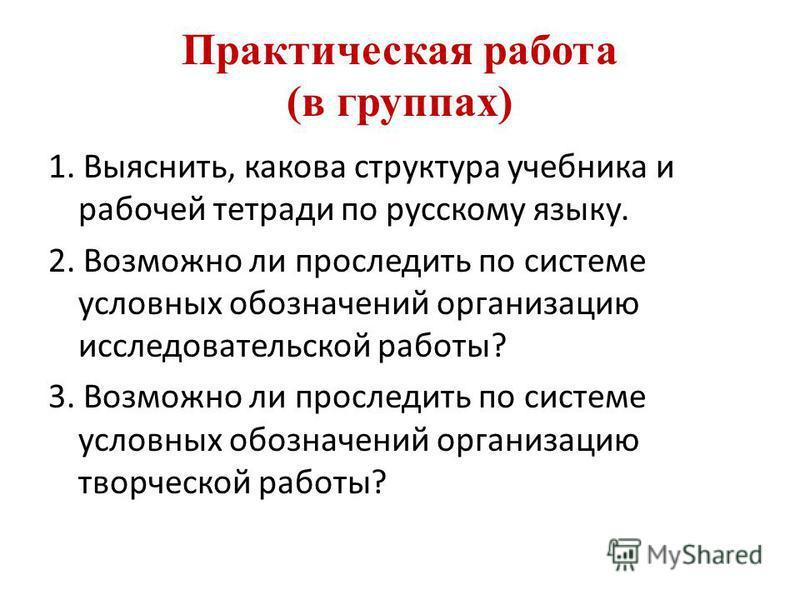 Практическая работа (в группах) 1. Выяснить, какова структура учебника и рабочей тетради по русскому языку. 2. Возможно ли проследить по системе условных обозначений организацию исследовательской работы? 3. Возможно ли проследить по системе условных