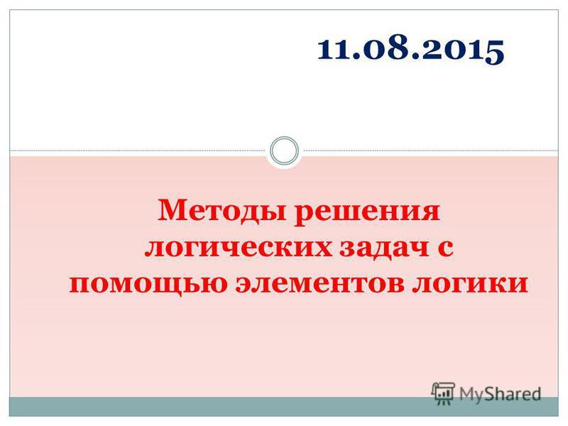 Методы решения логических задач с помощью элементов логики 11.08.2015